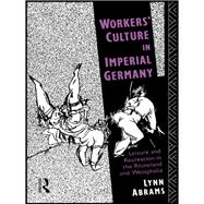 Workers' Culture In Imperial Germany: Leisure And Recreation In The Rhineland And Westphalia