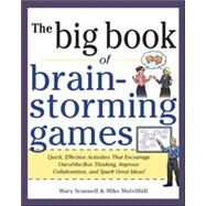Big Book of Brainstorming Games : Quick, Effective Activities That Encourage Out-of-the-Box Thinking, Improve Collaboration, and Spark Great Ideas!