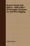 Brown's Knots And Splices - With Tables Of Strengths Of Ropes, Etc And Wire Rigging