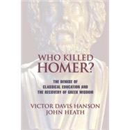 Who Killed Homer? : The Demise Of Classical Education And The Recovery Of Greek Wisdom