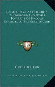 Catalogue Of A Collection Of Engraved And Other Portraits Of Lincoln Exhibited At The Grolier Club