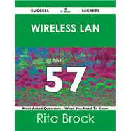 Wireless Lan 57 Success Secrets: 57 Most Asked Questions On Wireless Lan