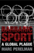 Globalized sport as savage spectacle and 'opium of the people'Marc Perelman pulls no punches in this succinct and searing broadside, assailing the 'recent form of barbarism' that is the global sporting event