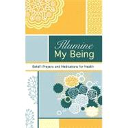 Illumine My Being : Bah' Prayers and Meditations for Health