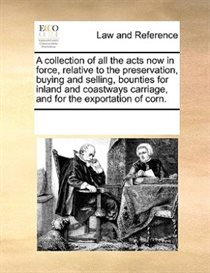 A Collection Of All The Acts Now In Force, Relative To The Preservation, Buying And Selling, Bounties For Inland And Coastways Carriage, And For The Exportation