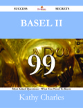 Basel Ii 99 Success Secrets - 99 Most Asked Questions On Basel Ii - What You Need To Know