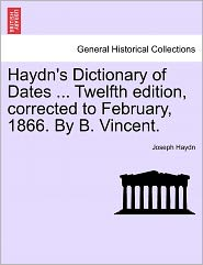 Haydn's Dictionary Of Dates ... Twelfth Edition, Corrected To February, 1866. By B. Vincent.