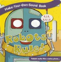 Make Yr.own Sound Book: Robots Rule!: 0, 1, 0, 0, 0, 1, 1! Robots Make This A Noisy Place...