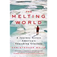 The Melting World A Journey Across America's Vanishing Glaciers