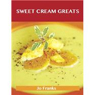 Sweet Cream Greats: Delicious Sweet Cream Recipes, The Top 88 Sweet Cream Recipes