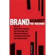 Brand Against the Machine : How to Build Your Brand, Cut Through the Marketing Noise, and Stand Out from the Competition