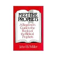 Meet the Prophets: A Beginner's Guide to the Books of the Biblical Prophets, Their Meaning Then and Now