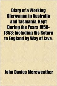 Diary Of A Working Clergyman In Australia And Tasmania, Kept During The Years 1850-1853; Including His Return To England By Way Of Java,