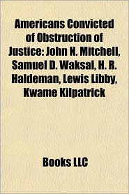Americans Convicted of Obstruction of Justice: John N. Mitchell, Samuel D. Waksal, H.R. Haldeman, Lewis Libby, Kwame Kilpatrick