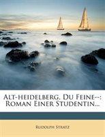 Alt-heidelberg, Du Feine--: Roman Einer Studentin...