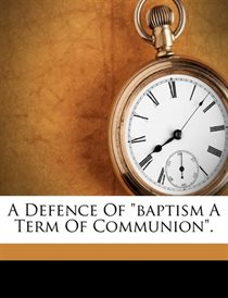"""A Defence Of """"baptism A Term Of Communion""""."""