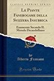 Le Piante Fanerogame della Svizzera Insubrica: Enumerate Secondo IL Metodo Decandolliano (Classic Reprint) (Italian Edition)