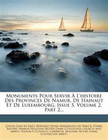 Monuments Pour Servir � L''histoire Des Provinces De Namur, De Hainaut Et De Luxembourg, Issue 5, Volume 2, Part 2...