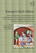 Europe's Rich Fabric: The Consumption, Commercialisation, And Production Of Luxury Textiles In Italy, The Low Countries And Neighbouring Territories (fourteenth