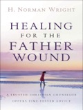 Healing For The Father Wound: A Trusted Christian Counselor Offers Time-tested Advice