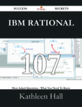 Ibm Rational 107 Success Secrets - 107 Most Asked Questions On Ibm Rational - What You Need To Know