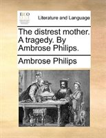 The Distrest Mother. A Tragedy. By Ambrose Philips.