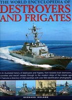The World Encyclopedia Of Destroyers And Frigates: An Illustrated History Of Destroyers And Frigates, From Torpedo Boat Destroyers