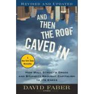 And Then The Roof Caved In : How Wall Street's Greed And Stupidity Brought Capitalism To Its Knees