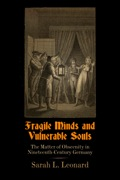 "Fragile Minds and Vulnerable Souls investigates the creation of ""obscene writings and images"" as a category of print in nineteenth-century Germany"