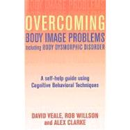 Overcoming Body Body Image Problems Including Body Dysmorphic Disorder : A Self-Help Guide Using Cognitive Behavioral Techniques