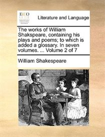 The Works Of William Shakspeare, Containing His Plays And Poems; To Which Is Added A Glossary. In Seven Volumes. ... Volume 2 Of 7