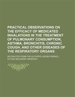 Practical Observations On The Efficacy Of Medicated Inhalations In The Treatment Of Pulmonary Consumption, Asthma, Bronchitis, Chr