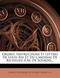 Ordres, Instructions Et Lettres De Louis Xiii Et Du Cardinal De Richelieu   M. De Sourdis...