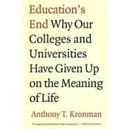 Education's End : Why Our Colleges And Universities Have Given Up On The Meaning Of Life