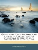 Games And Songs Of American Children, Collected And Compared By W.w. Newell