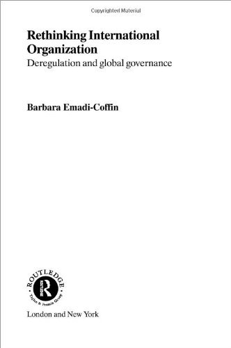 Rethinking International Organization: Deregulation and Global Governance (Routledge Advances in International Political Economy)