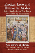 Erotica, Love And Humor In Arabia: Spicy Stories From The Book Of Songs By Al-isfahani