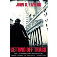 Getting Off Track : How Government Actions And Interventions Caused, Prolonged, And Worsened The Financial Crisis