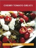 Cherry Tomato Greats: Delicious Cherry Tomato Recipes, The Top 96 Cherry Tomato Recipes