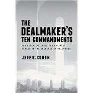 The Dealmaker's Ten Commandments: Ten Essential Tools For Business Forged In The Trenches Of Hollywood