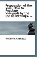 Propagation of the Vine. How to Regulate Vineyards by the use of Seedlings. ..