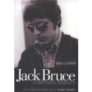 Jack Bruce Composing Himself : The Authorized Biography