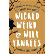 Wicked Weird & Wily Yankees A Celebration Of New England's Eccentrics And Misfits