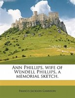 Ann Phillips, Wife Of Wendell Phillips, A Memorial Sketch.