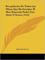 Recopilacion De Todas Las Obras Que Ha Escripto, El Muy Reueredo Padre Fray Aloso S Orozco (1554)