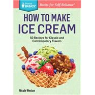 How To Make Ice Cream: 51 Recipes For Classic And Contemporary Flavors
