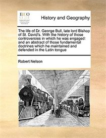 The Life Of Dr. George Bull, Late Lord Bishop Of St. David''s. With The History Of Those Controversies In Which He Was Engaged