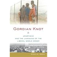 Gordian Knot : Apartheid and the Unmaking of the Liberal World Order
