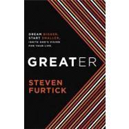 Greater : Dream Bigger. Start Smaller. Ignite God's Vision for Your Life