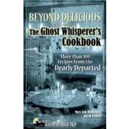 Beyond Delicious : The Ghost Whisperer's Cookbook - More Than 100 Recipes from the Dearly Departed